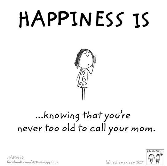 Happiness is knowing that you're never too old to call your mom.