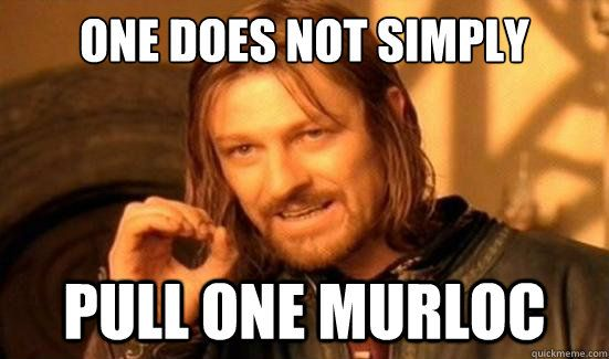 """True: """"One does not simply pull one Murloc"""""""