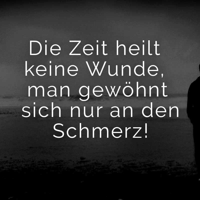 Time doesn& heal a wound, you just get used to the sm Die Zeit heilt keine Wunde, man gewöhnt sich nur an den Schmerz! Time doesn& heal a wound, you just get used to the pain!
