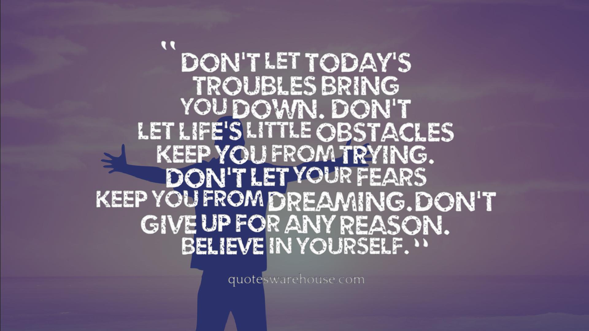 Dont Let Todays Troubles Bring You Down Dont Let Lifes Little