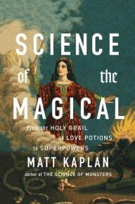 Science of the Magical: From the Holy Grail to Love Potions to Superpowers by Matt Kaplan | 9781476777108 | Hardcover | Barnes & Noble