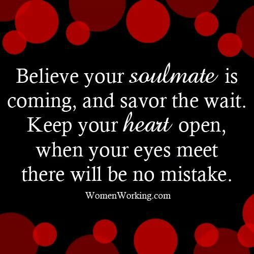 Believe your Soulmate is coming, and savor the wait