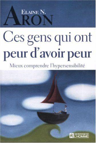 Ces gens qui ont peur d'avoir peur : Mieux comprendre l'hypersensibilité: Amazon.fr: Elaine-N Aron, Marie-Luce Constant: Livres