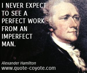 Alexander Hamilton Quotes Adorable No One Is Perfect Therefore I Do Not Expect Perfect Work From