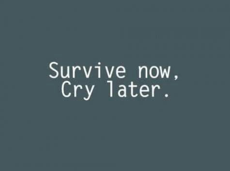 Survive now, Cry later.