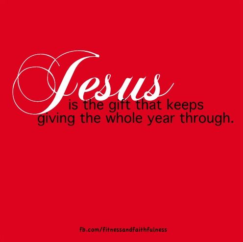 Jesus is the gift that keeps on giving.