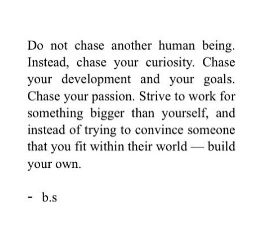 Don T Chase Another Human Being Chase Your Curiosity Don T Try