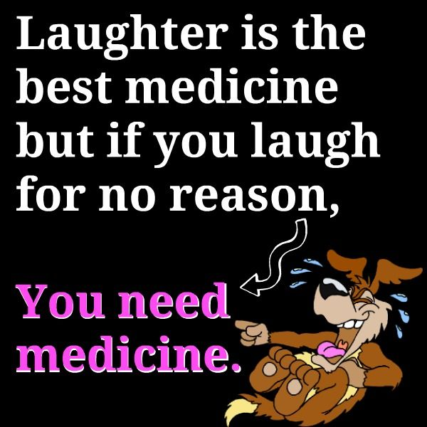Laughter Is The Best Medicine But If You Re Laughing For No Reason You Need Medicine Very Funny Quotes Friday Quotes Funny Funny Quotes