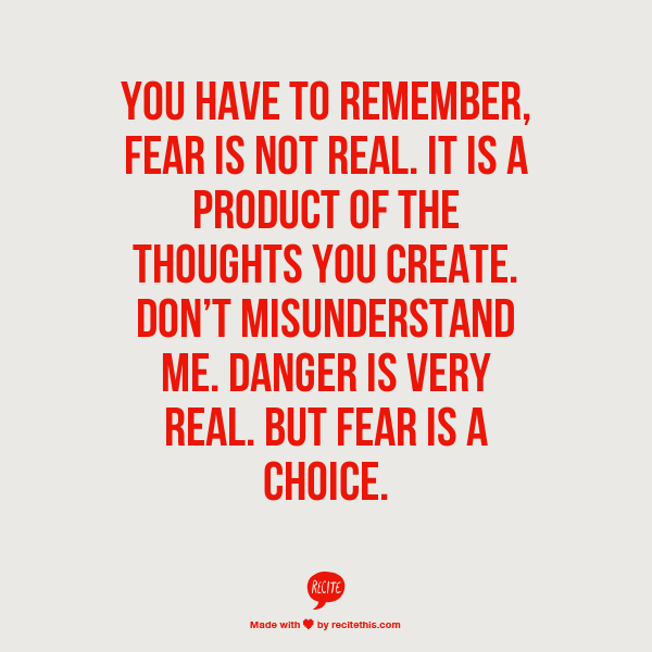 You have to remember, fear is not real.  It is a product of the thoughts you create.  Don't misunderstand me: danger is very real.  But fear is a choice.