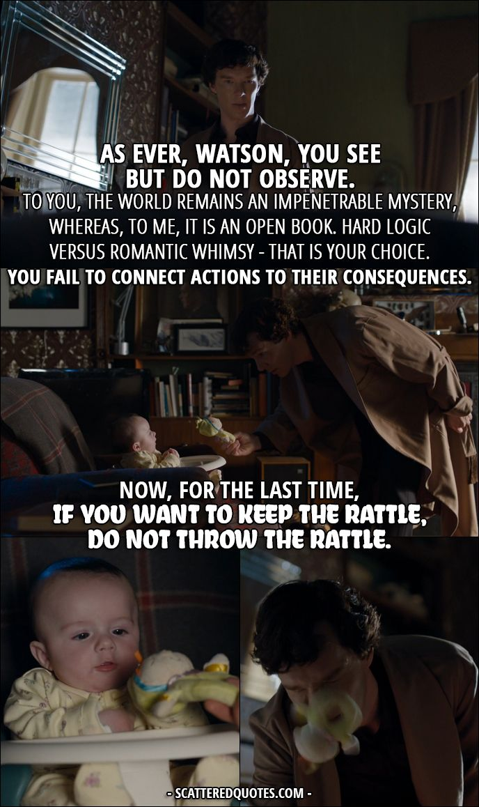 Sherlock Quote from 4x01 │ Sherlock Holmes (to Rosamund): As ever, Watson, you see but do not observe. To you, the world remains an impenetrable mystery, whereas, to me, it is an open book. Hard logic versus romantic whimsy – that is your choice. You fail to connect actions to their consequences. Now, for the last time, if you want to keep the rattle, do not throw the rattle.