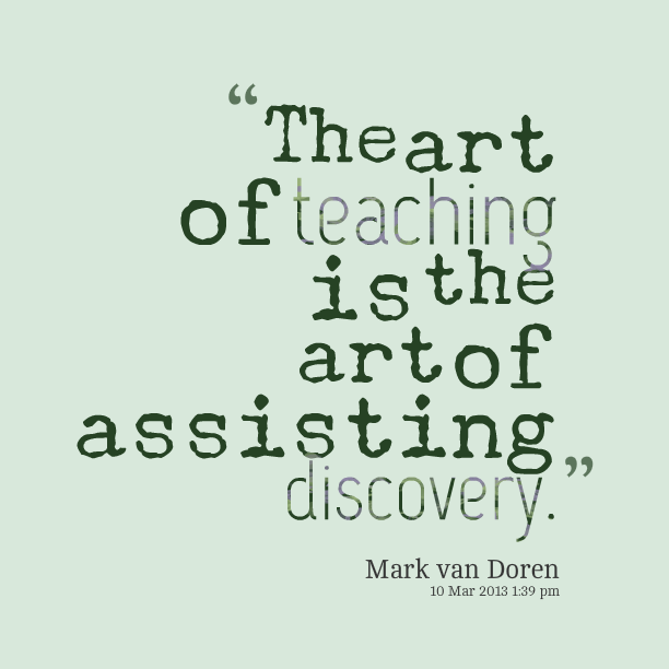 Teaching Quotes Entrancing The Art Of Teaching Is The Art Of Assisting Discovery Quotes We . Decorating Inspiration