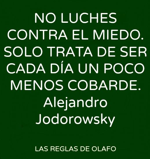 """Trans:  """"Don't struggle against Fear.  Just try each day to be a bit less cowardly"""". Alejandro Jodorowsky - filmmaker, artist, philosopher"""