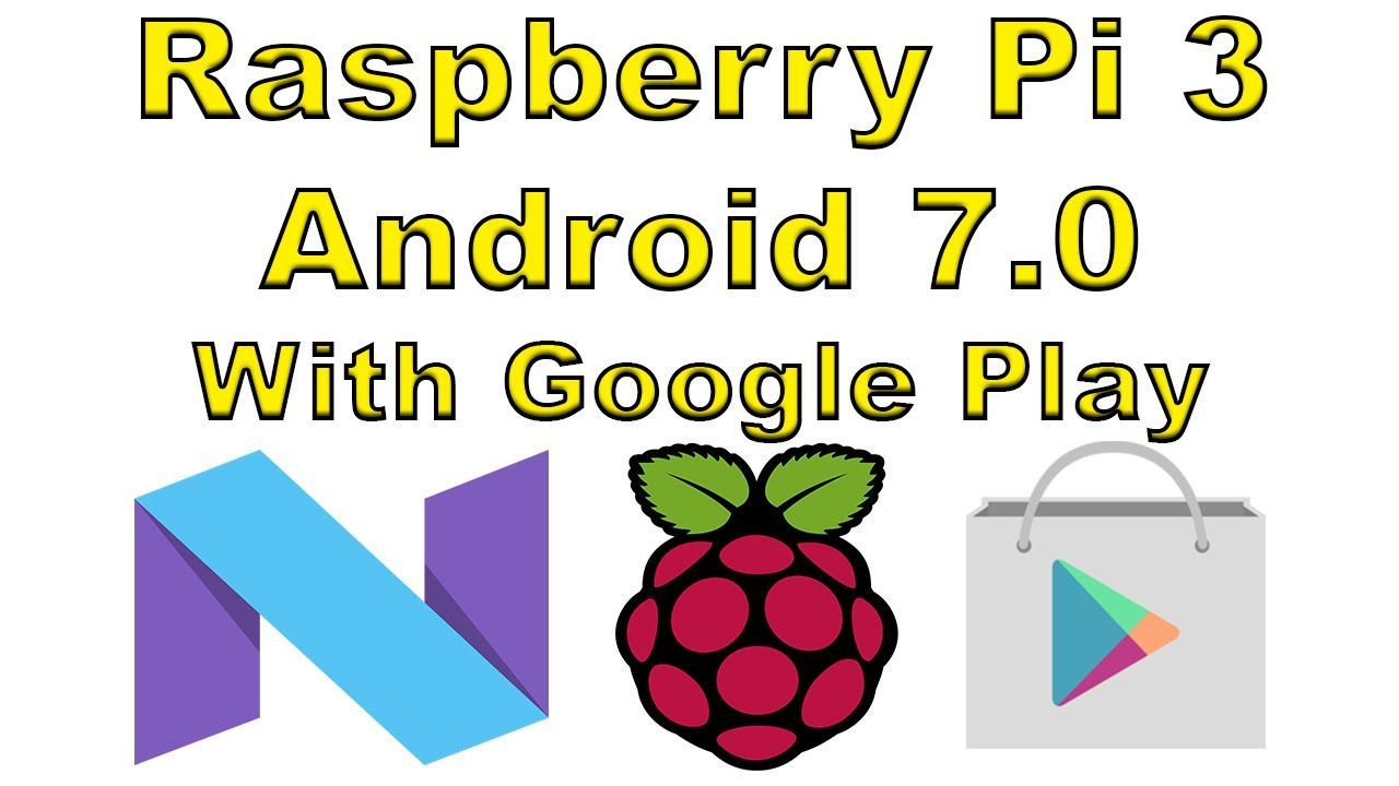 Raspberry Pi 3 Android 7 0 With Google Play And Root