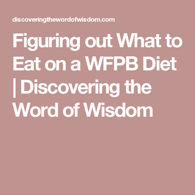 Figuring Out What To Eat On A Wfpb Diet Discovering The Word Of Wisdom Food Whole Food Plant Based Pinterest