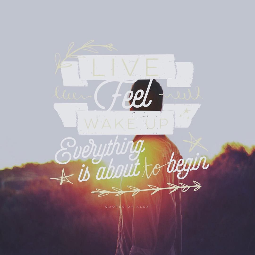 - • Live. Feel. Wake up. Everything is about to begin. - Photo by @striving999 ~ App: @over #bestofover #madewithover ~ #amazing #best #clarity #dream #extraordinary #free #great #happiness #happy #imagination #joy #love #life #moments #nature #positive #serenity #typography #warrior #yolo -