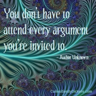 You don't have to attend every argument you're invited to.  ~ Author Unknown