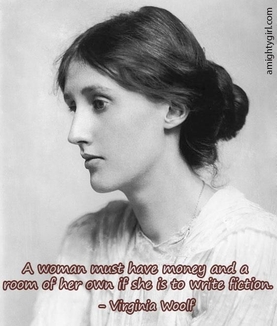 """""""A woman must have money and a room of her own if she is to write fiction."""" -- Virginia Woolf"""