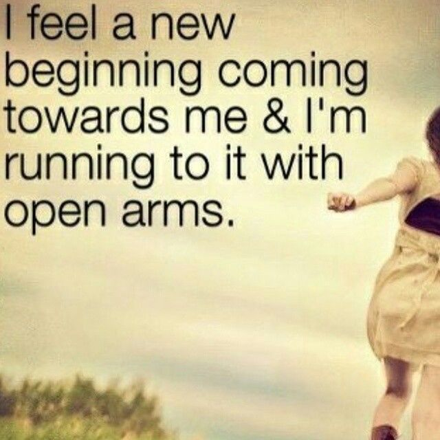 I Feel A New Beginning Coming Towards Me And Im Running To It With Open Arms Life Quotes Quotes Quote Tumb New Beginning Quotes Beginning Quotes New Beginnings