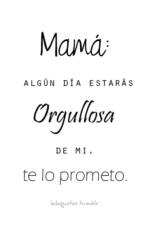 Mama Algun Dia Te Sentiras Orgullosa De Mi Te Lo Prometo De