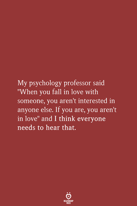 My Psychology Professor Said When You Fall In Love With Someone