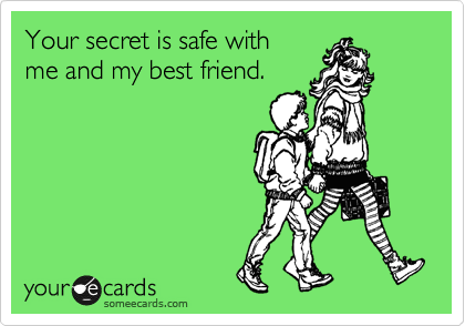 "This is a funny little e-card from someecards.com. I found this one to be so poignant and spot on because it's a universal truth that when telling secrets you know that even when you say ""don't tell anyone"" that whomever you may be confiding in will pass it along to their best friend. In a way this both weakens and strengthens bonds between friends. Sharing secrets makes you closer, even to the friend of a friend that will inevitably find out that you may not have told in the first place."