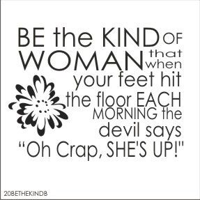 """Be the kind of woman that when your feet hit the floor in the morning, the devil says, """"Oh Crap she's up!"""""""
