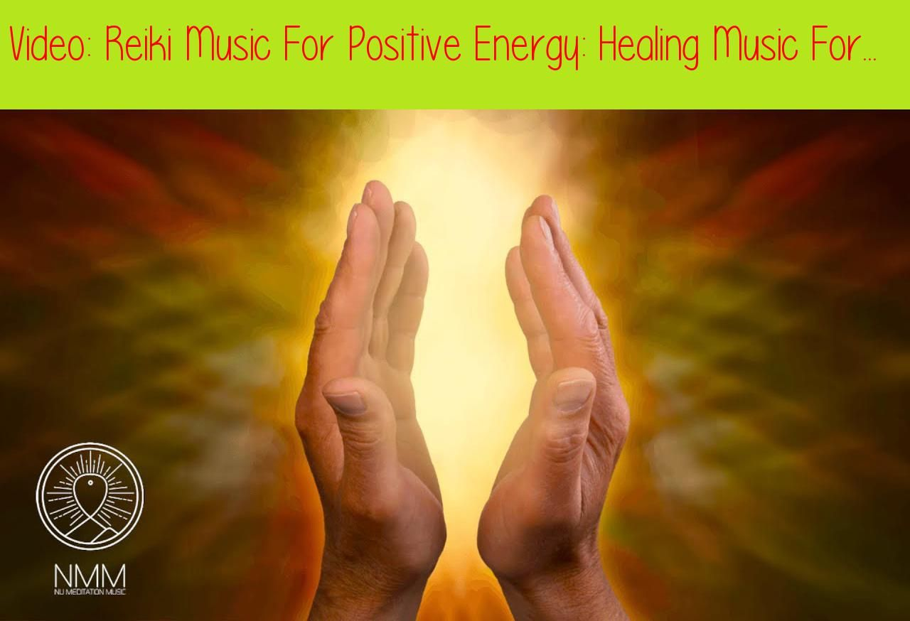 Reiki Music For Positive Energy: Healing Music For The Body And Soul