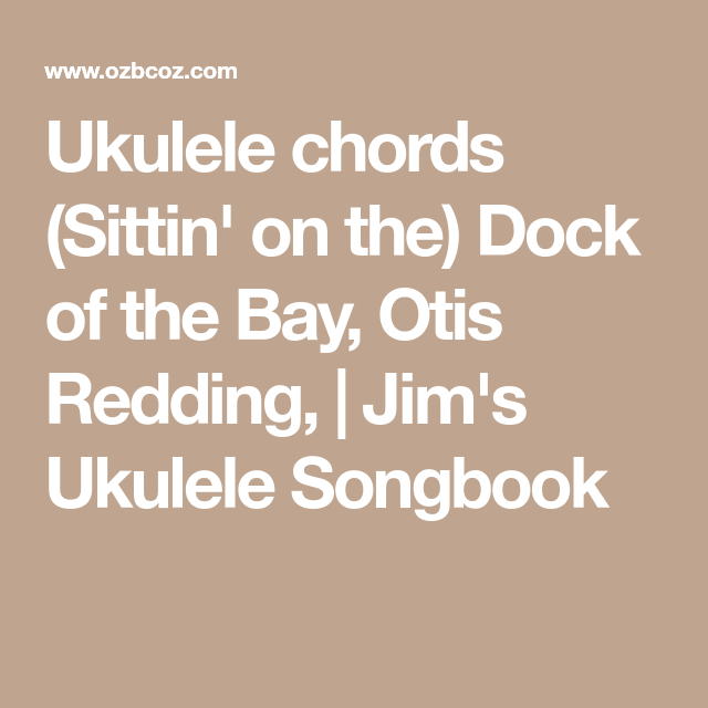 Ukulele chords (Sittin\' on the) Dock of the Bay, Otis Redding ...