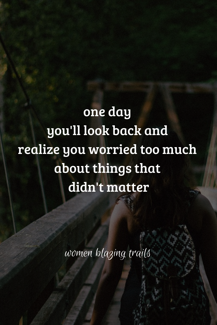 one day you'll look back and realize you worried too much about things that didn't matter.