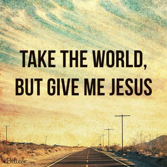 Take the world, but give me Jesus!
