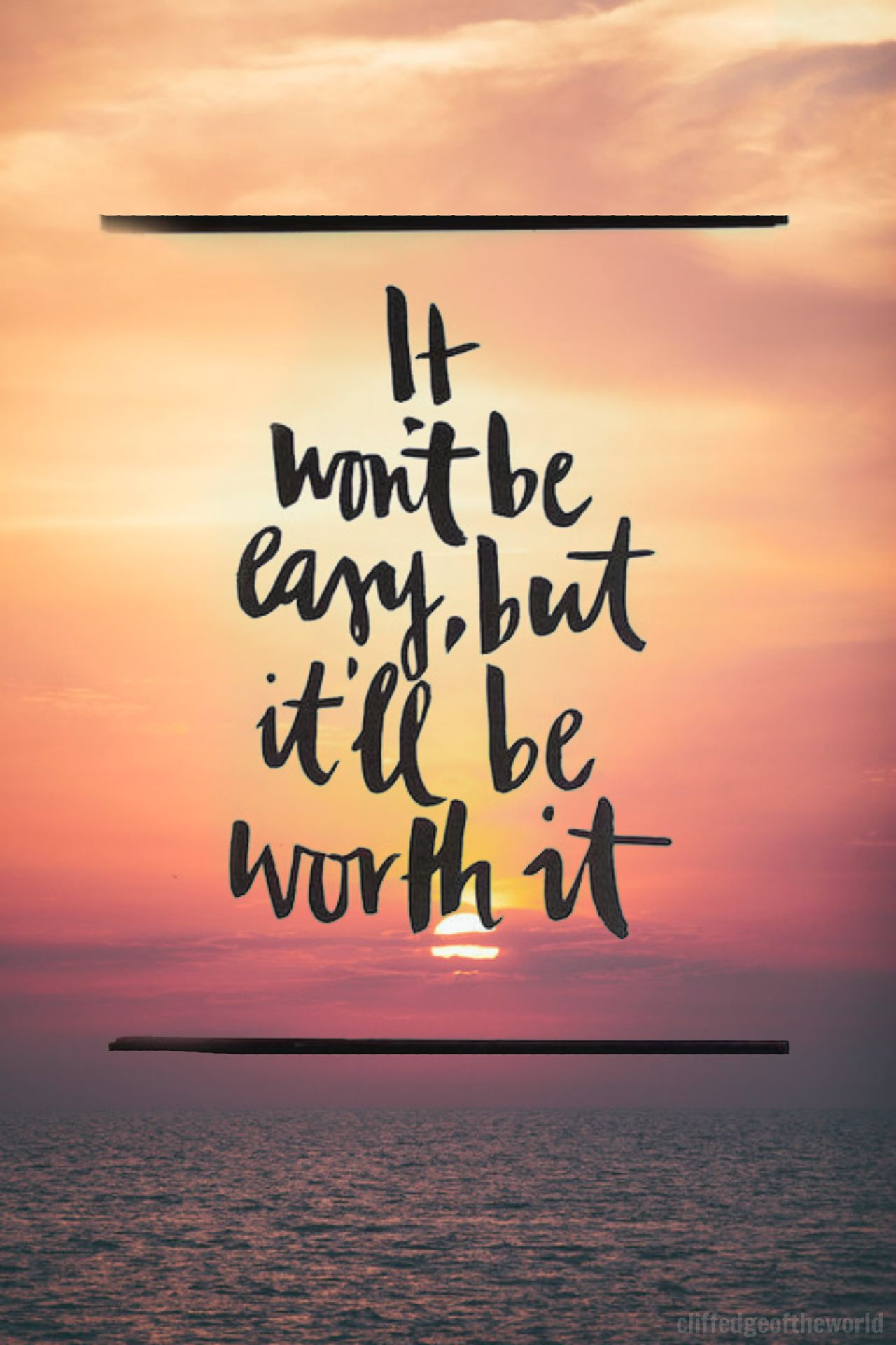 It won't [always] be easy, but it'll be worth it. What I ...