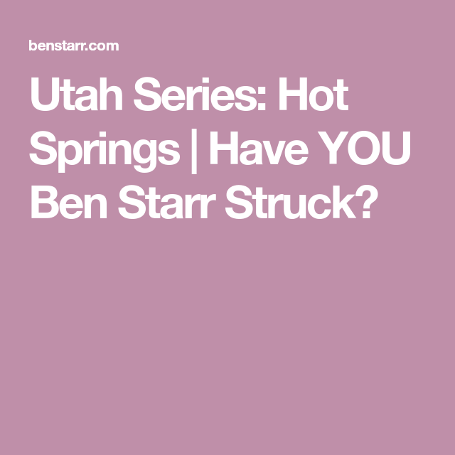 Utah Series: Hot Springs | Have YOU Ben Starr Struck?