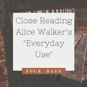 Everyday Use By Alice Walker Close Reading Lessons 4 Days