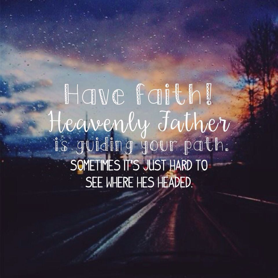 """""""Have faith! Heavenly Father is guiding your path ..."""