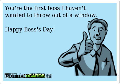 You Re The First Boss I Haven T Wanted To Throw Out Of A Window Happy Boss S Day Happy Boss S Day Happy Boss Boss Day Quotes