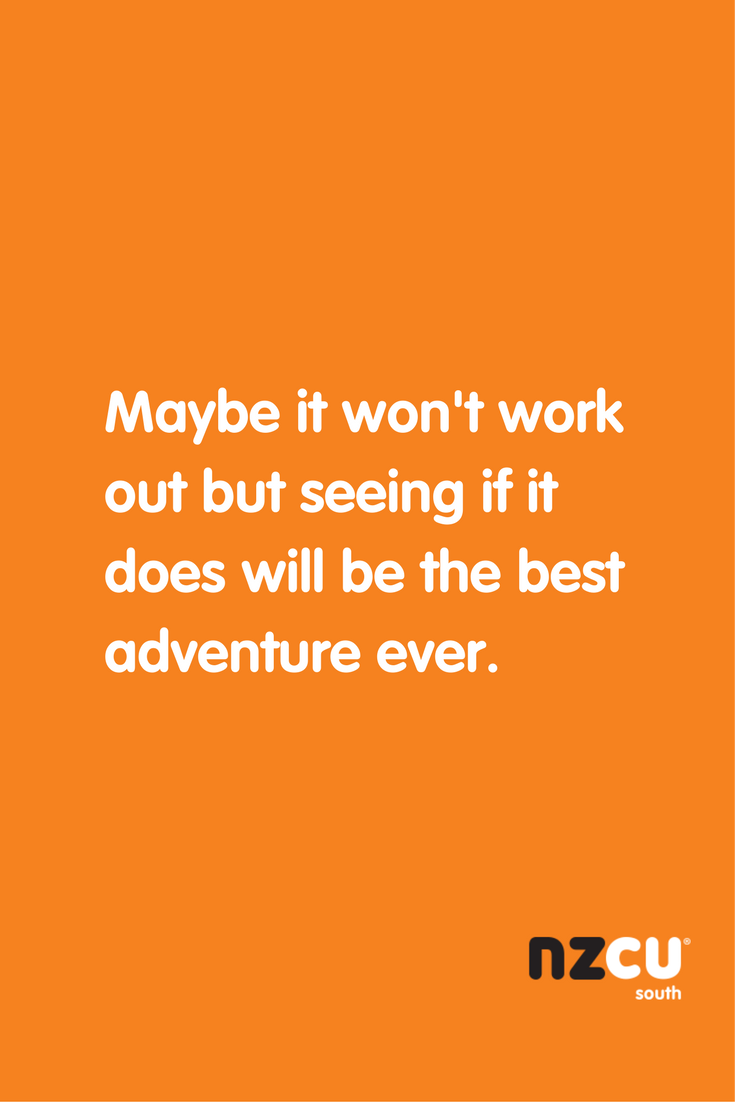 Maybe it won't work out but seeing if it does will be the best adventure ever.