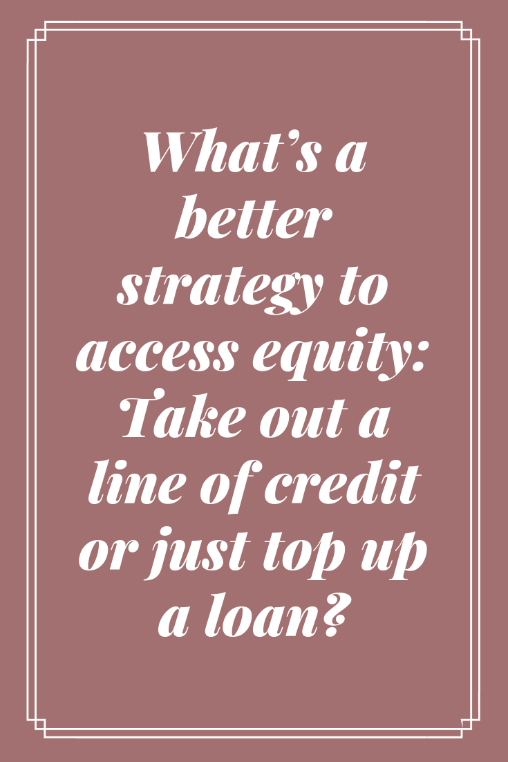 What's a better strategy to access equity Take out a line