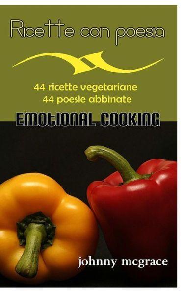 Ricette con poesia - Emotional Cooking: 44 ricette vegetariane - 44 poesie abbinate