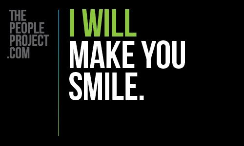 I WILL make you smile. http://thepeopleproject.com/share-a-mantra.php