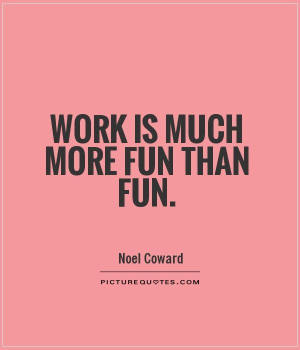 Fun With Work Quotes: Work Is Much More Fun Than Fun. #quotes Picture Quotes