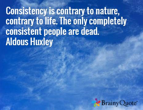 Consistency is contrary to nature, contrary to life. The only completely consistent people are dead. Aldous Huxley