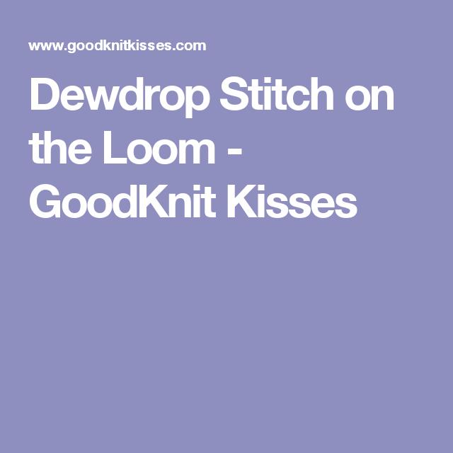 Dewdrop Stitch on the Loom - GoodKnit Kisses | Loom Knitting | Pinterest