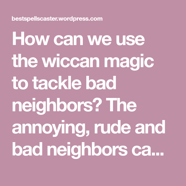 841c0dd3ccdcf4ca3650ac8d268c1ecc - How To Get Rid Of A Bad Neighbor Spell