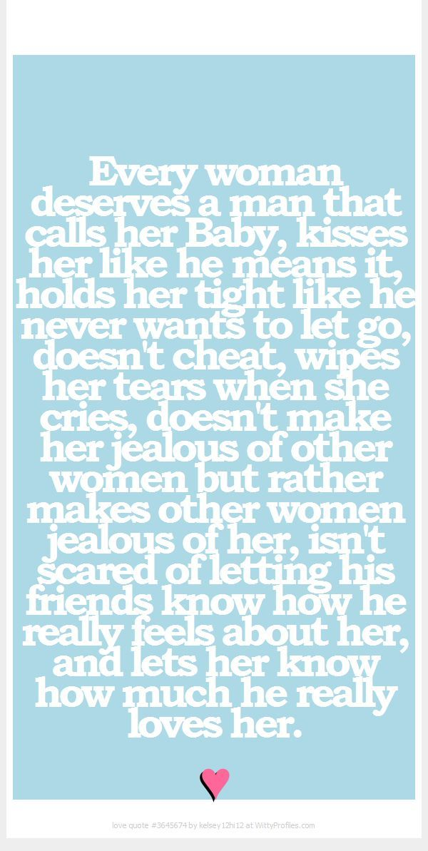 Every woman deserves a man that calls her Baby, kisses her
