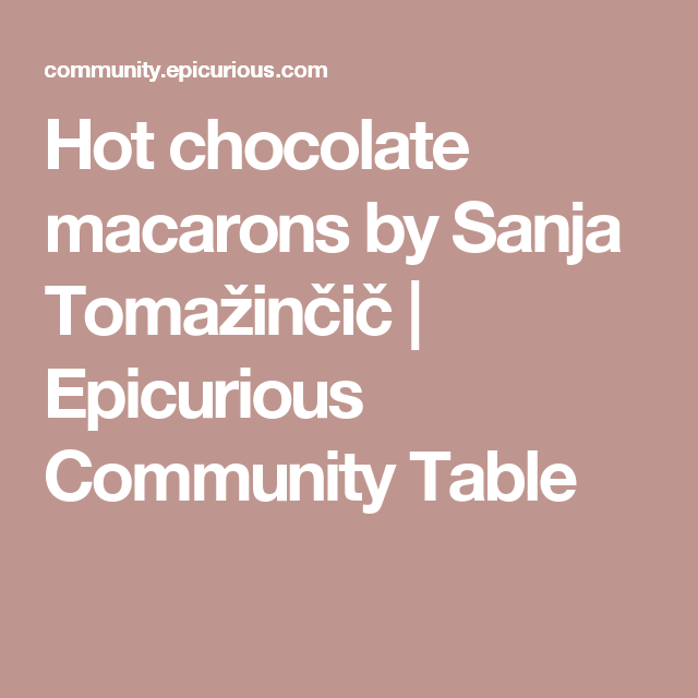 Hot chocolate macarons by Sanja Tomažinčič | Epicurious Community Table