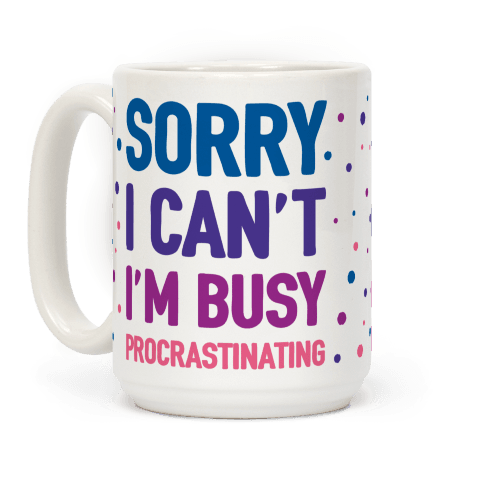 Sorry I Can't I'm Busy Procrastinating #coffeemug #tumblr #sorry #procrastinating #lazy