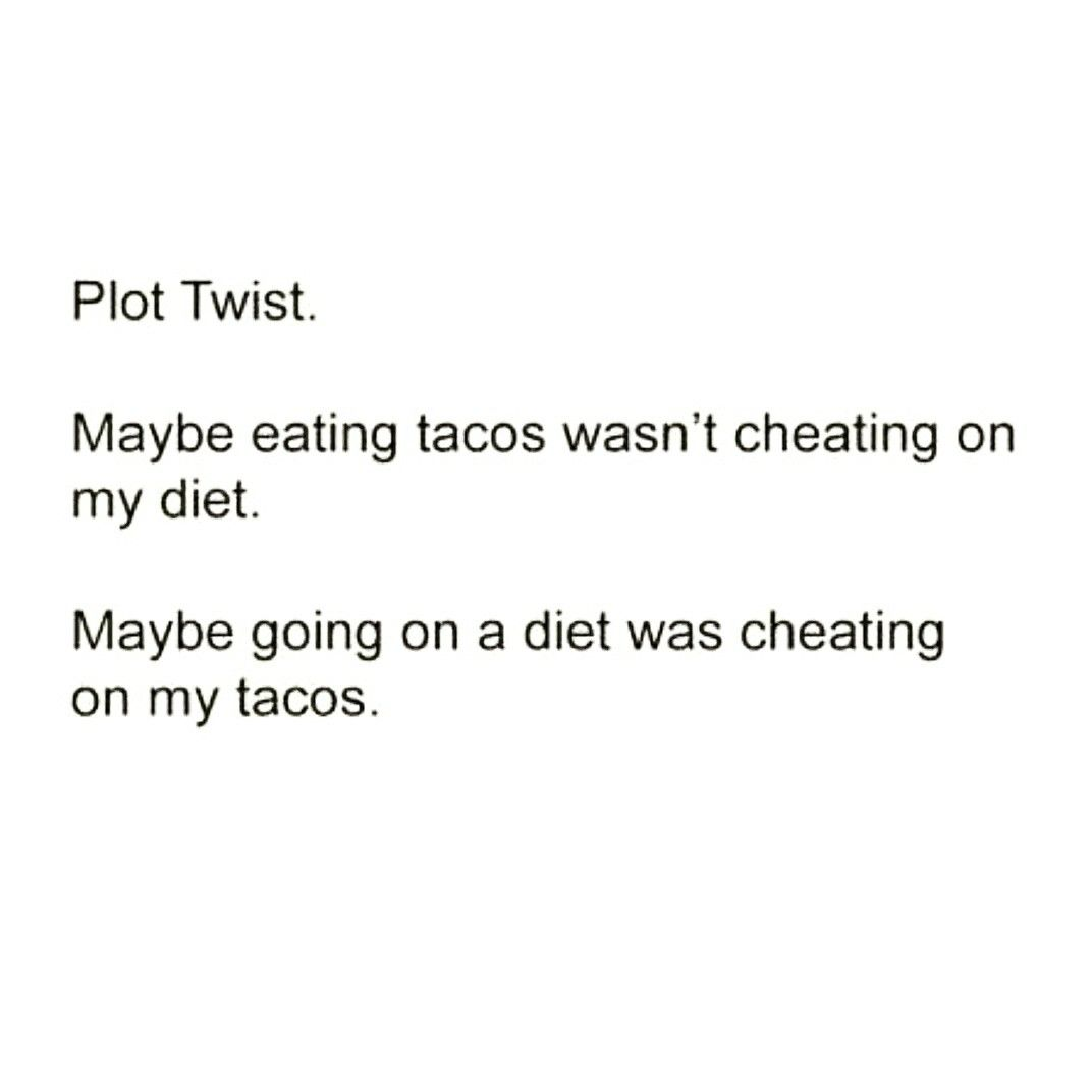 Plot Twist Maybe Eating Tacos Wasn T Cheating On My Diet Maybe Going On A Diet Was Cheating On My Tacos Tac Eating Tacos Funny Diet Quotes Lets Taco Bout It