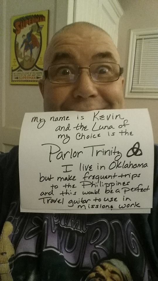 Kevin Awakened Main - Oklahoma & the Phillipines - I live in Chickasha Oklahoma and the Luna of my choice is the Parlor Trinity which I feel is the perfect size for traveling overseas back to the homeland of my wife Jhoanna......the Philippines. Keep me in mind for the next drawing!!!!!!