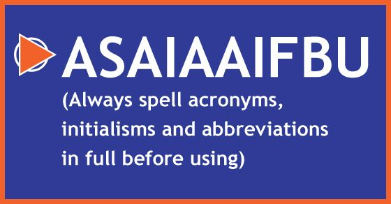 ASAIAAIFBU (Always spell acronyms, initialisms and abbreviations in full before using)