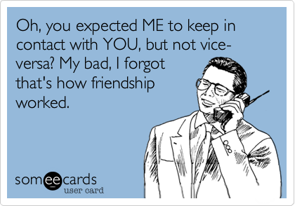 Oh, you expected ME to keep in contact with YOU, but not vice-versa? My bad, I forgot that's how friendship worked.